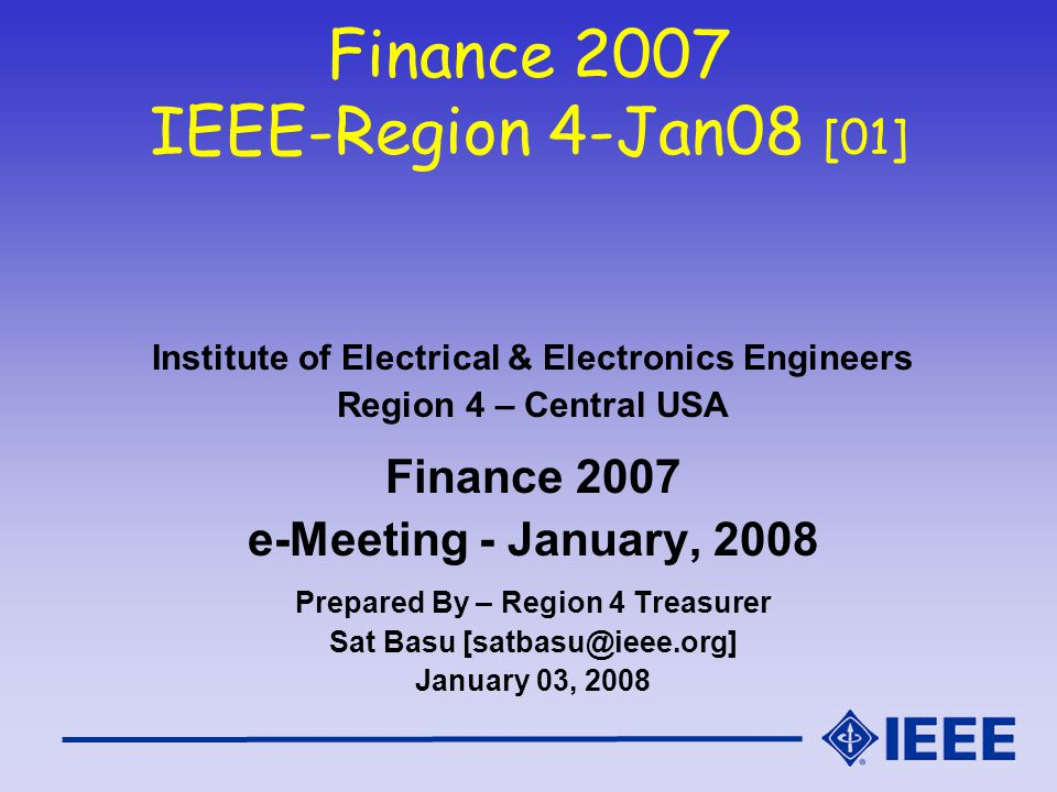 Finance 2007 IEEE-Region 4-Jan08 [01] Institute of Electrical & Electronics Engineers Region 4 – Central USA Finance 2007 e-Meeting - January, 2008 Prepared By – Region 4 Treasurer Sat Basu [satbasu@ieee.org] January 03, 2008