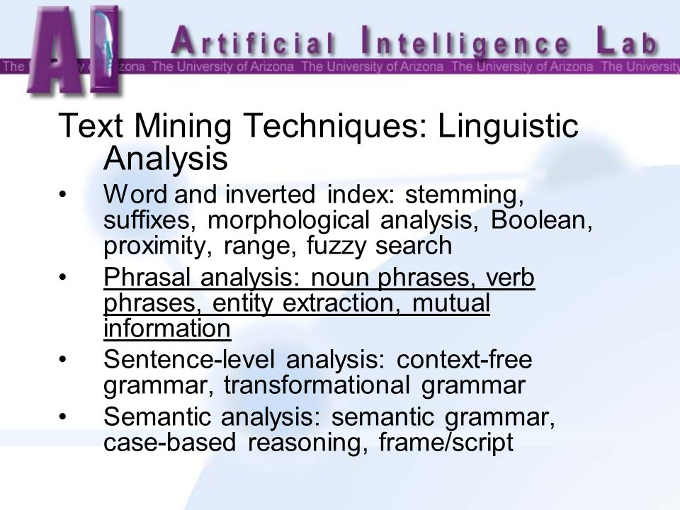 Text Mining Techniques: Linguistic Analysis Word and inverted index: stemming, suffixes, morphological analysis, Boolean, proximity, range, fuzzy search Phrasal analysis: noun phrases, verb phrases, entity extraction, mutual information Sentence-level analysis: context-free grammar, transformational grammar Semantic analysis: semantic grammar, case-based reasoning, frame/script