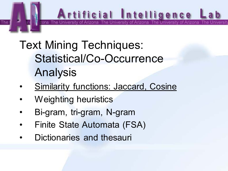 Text Mining Techniques: Statistical/Co-Occurrence Analysis Similarity functions: Jaccard, Cosine Weighting heuristics Bi-gram, tri-gram, N-gram Finite State Automata (FSA) Dictionaries and thesauri