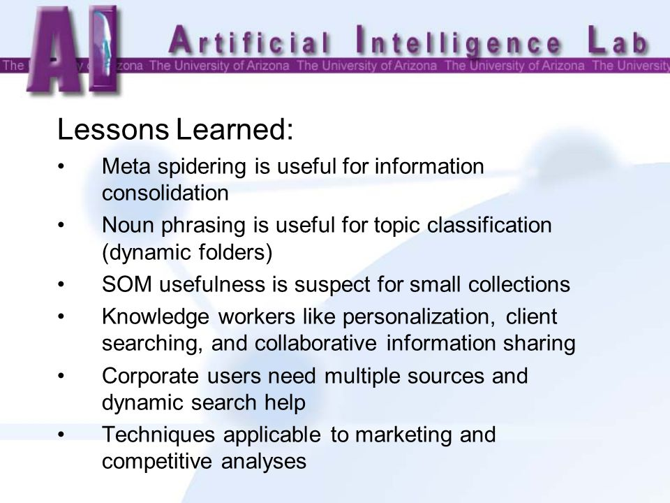 Lessons Learned: Meta spidering is useful for information consolidation Noun phrasing is useful for topic classification (dynamic folders) SOM usefulness is suspect for small collections Knowledge workers like personalization, client searching, and collaborative information sharing Corporate users need multiple sources and dynamic search help Techniques applicable to marketing and competitive analyses