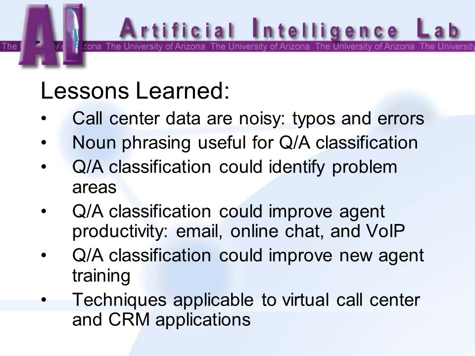 Lessons Learned: Call center data are noisy: typos and errors Noun phrasing useful for Q/A classification Q/A classification could identify problem areas Q/A classification could improve agent productivity:  , online chat, and VoIP Q/A classification could improve new agent training Techniques applicable to virtual call center and CRM applications