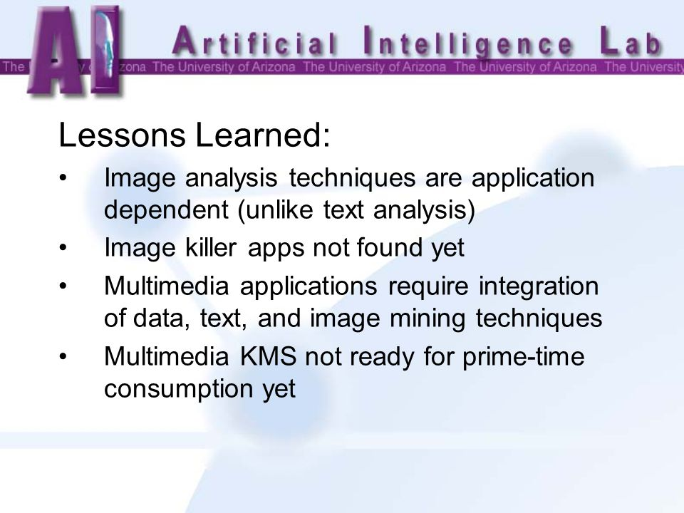 Lessons Learned: Image analysis techniques are application dependent (unlike text analysis) Image killer apps not found yet Multimedia applications require integration of data, text, and image mining techniques Multimedia KMS not ready for prime-time consumption yet