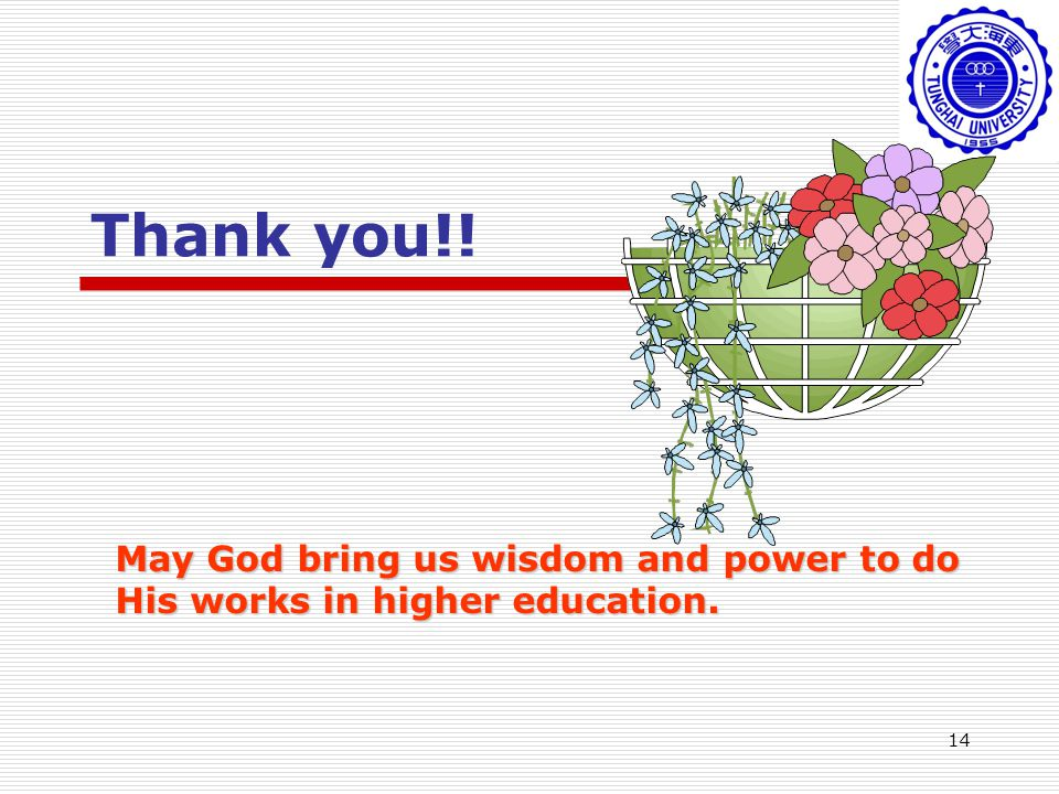 14 Thank you!! May God bring us wisdom and power to do His works in higher education.