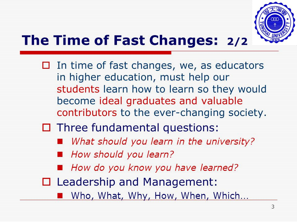 3 The Time of Fast Changes: 2/2 In time of fast changes, we, as educators in higher education, must help our students learn how to learn so they would become ideal graduates and valuable contributors to the ever-changing society.