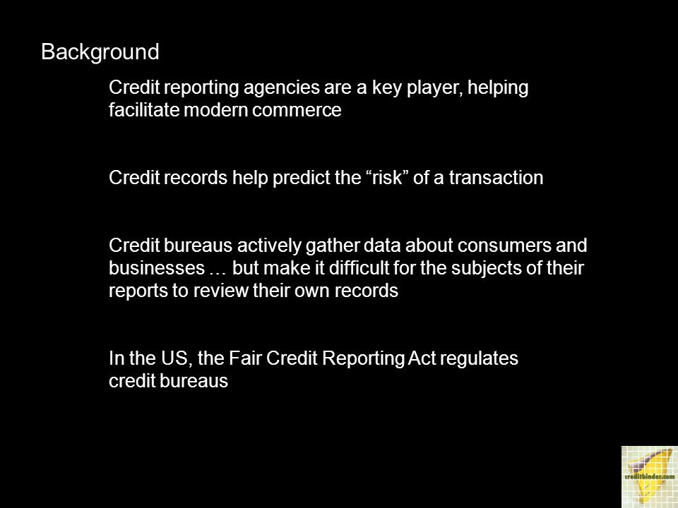Background Credit reporting agencies are a key player, helping facilitate modern commerce Credit records help predict the risk of a transaction Credit bureaus actively gather data about consumers and businesses … but make it difficult for the subjects of their reports to review their own records In the US, the Fair Credit Reporting Act regulates credit bureaus