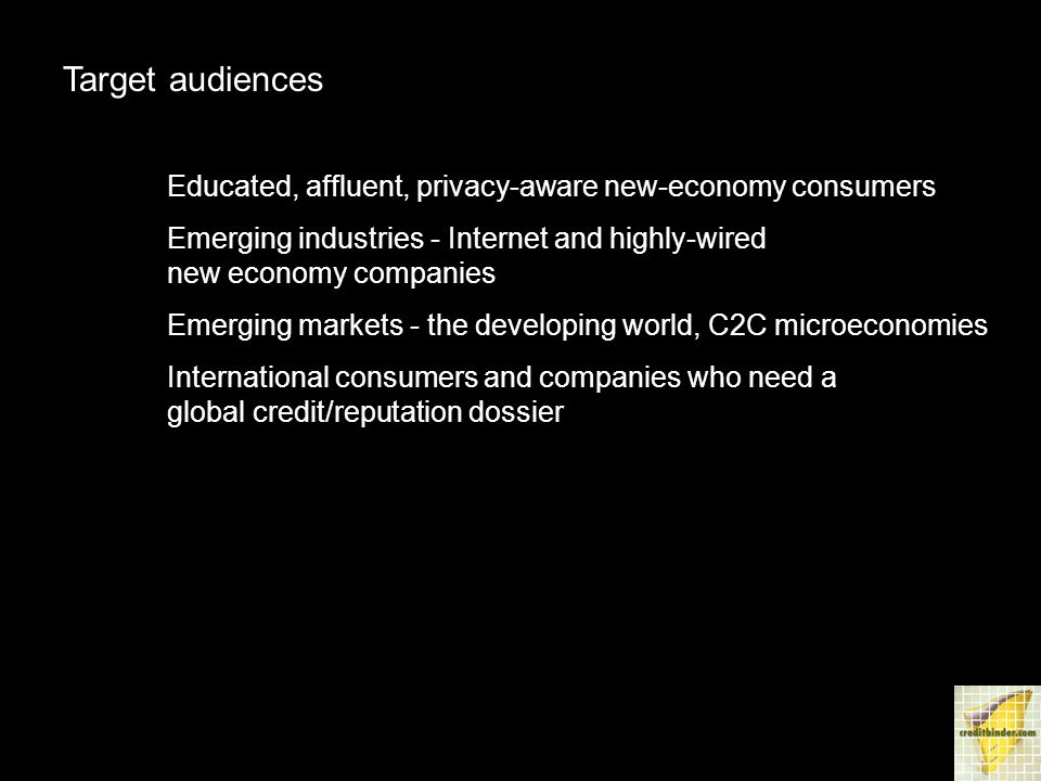 Target audiences Educated, affluent, privacy-aware new-economy consumers Emerging industries - Internet and highly-wired new economy companies Emerging markets - the developing world, C2C microeconomies International consumers and companies who need a global credit/reputation dossier