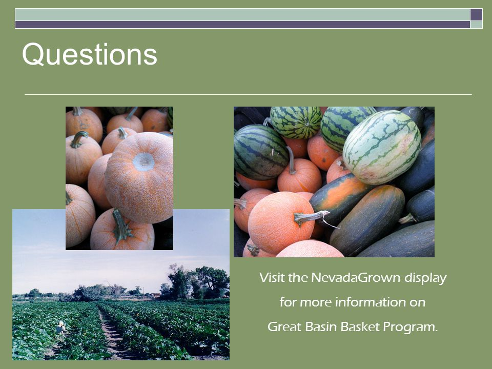 Questions Visit the NevadaGrown display for more information on Great Basin Basket Program.
