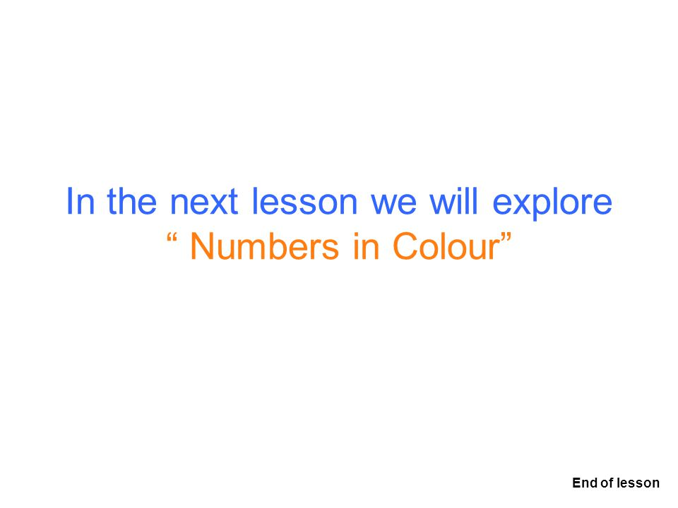 In the next lesson we will explore Numbers in Colour End of lesson