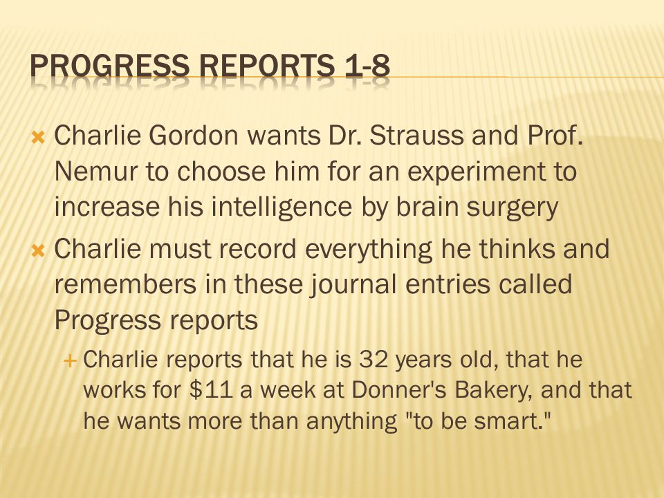 Charlie Gordon wants Dr. Strauss and Prof. Nemur to choose him for an experiment to increase his intelligence by brain surgery Charlie must record eve