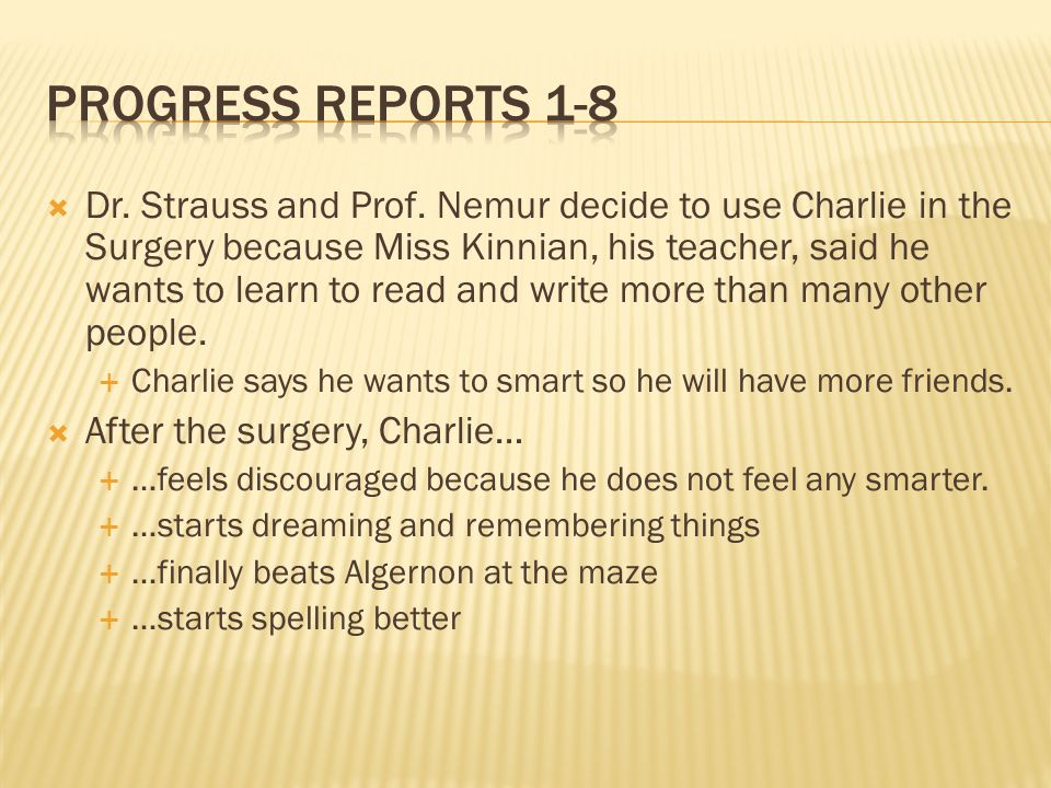 Dr. Strauss and Prof. Nemur decide to use Charlie in the Surgery because Miss Kinnian, his teacher, said he wants to learn to read and write more than