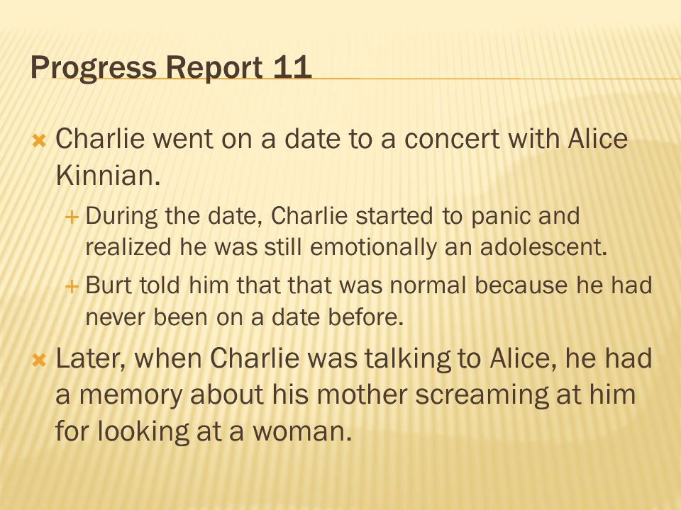 Progress Report 11 Charlie went on a date to a concert with Alice Kinnian. During the date, Charlie started to panic and realized he was still emotion