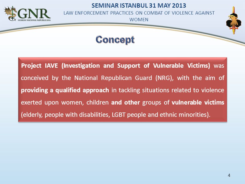 4 Project IAVE (Investigation and Support of Vulnerable Victims) was conceived by the National Republican Guard (NRG), with the aim of providing a qualified approach in tackling situations related to violence exerted upon women, children and other groups of vulnerable victims (elderly, people with disabilities, LGBT people and ethnic minorities).