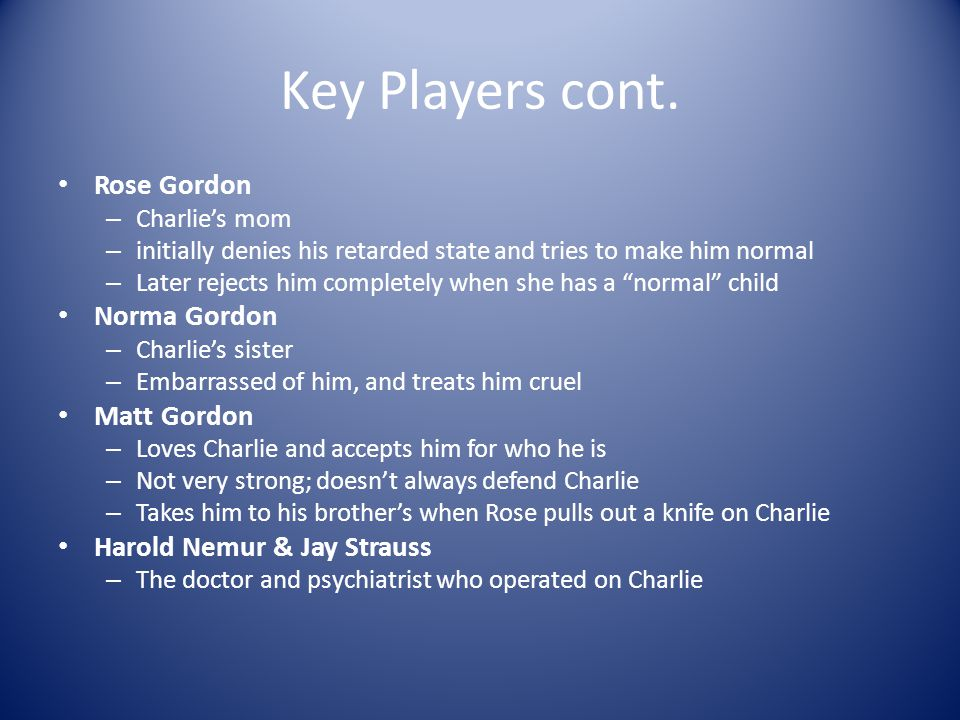 Key Players Charlie Gordon (protagonist) – – 32 years old, mentally retarded – Works at Donners Bakery and lives in NY – Had an experimental operation