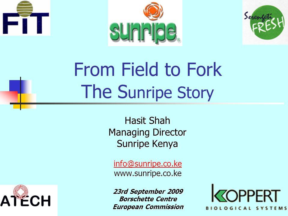 From Field to Fork The S unripe Story Hasit Shah Managing Director Sunripe Kenya info@sunripe.co.ke www.sunripe.co.ke 23rd September 2009 Borschette Centre European Commission
