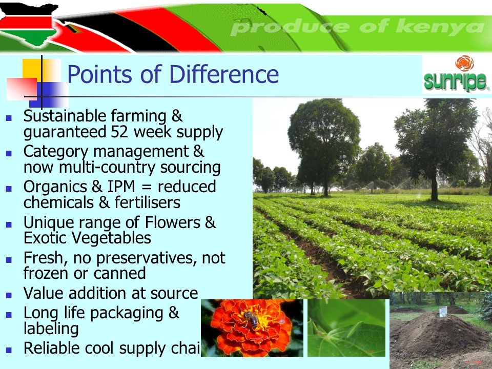 Points of Difference Sustainable farming & guaranteed 52 week supply Category management & now multi-country sourcing Organics & IPM = reduced chemica