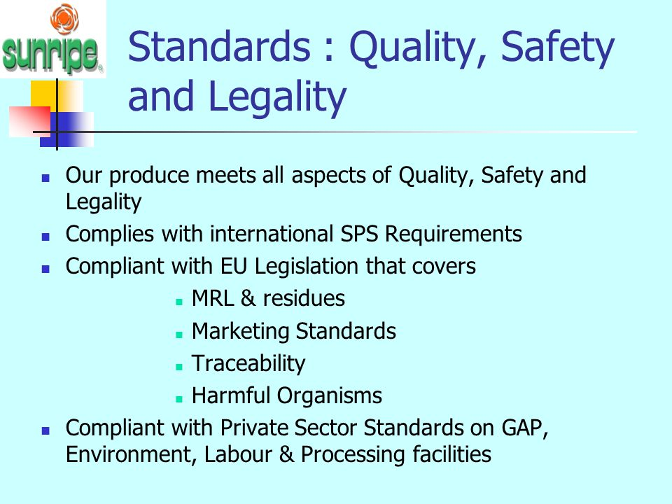 Standards : Quality, Safety and Legality Our produce meets all aspects of Quality, Safety and Legality Complies with international SPS Requirements Co