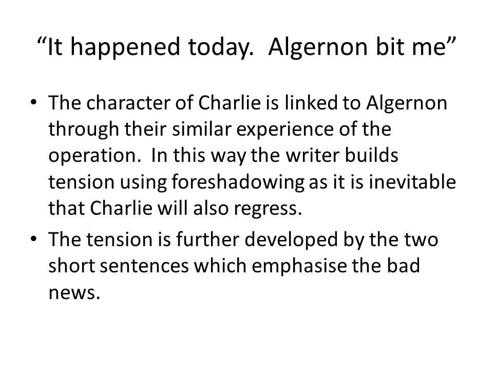 It happened today. Algernon bit me The character of Charlie is linked to Algernon through their similar experience of the operation. In this way the w