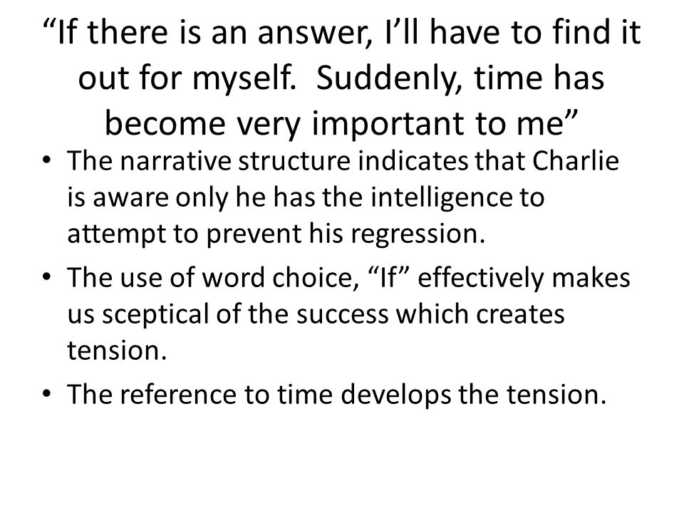 If there is an answer, Ill have to find it out for myself. Suddenly, time has become very important to me The narrative structure indicates that Charl