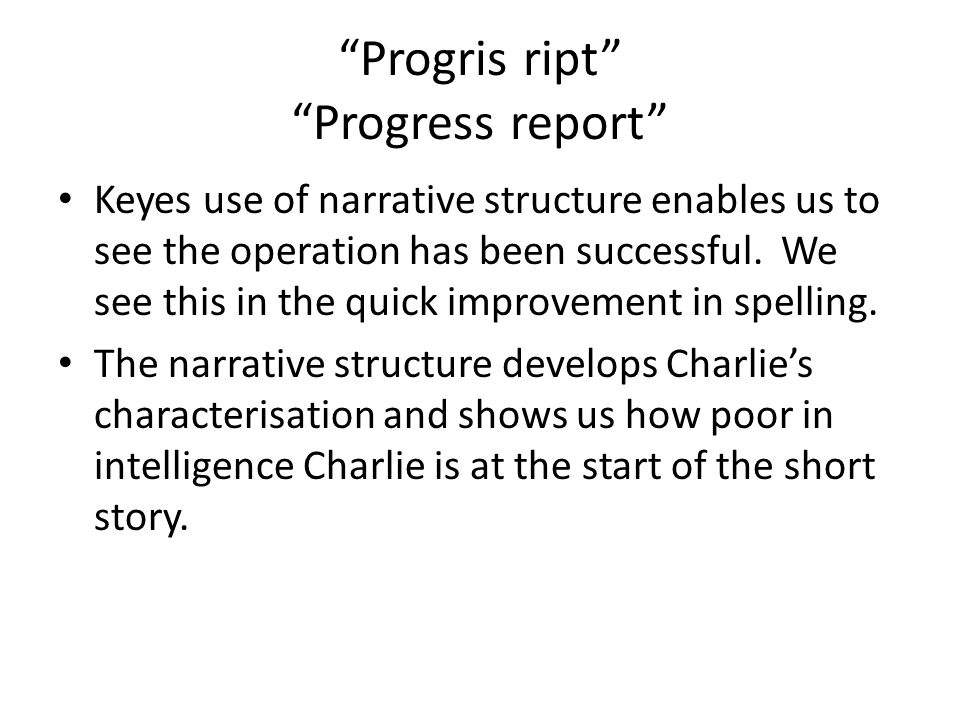 Progris ript Progress report Keyes use of narrative structure enables us to see the operation has been successful. We see this in the quick improvemen