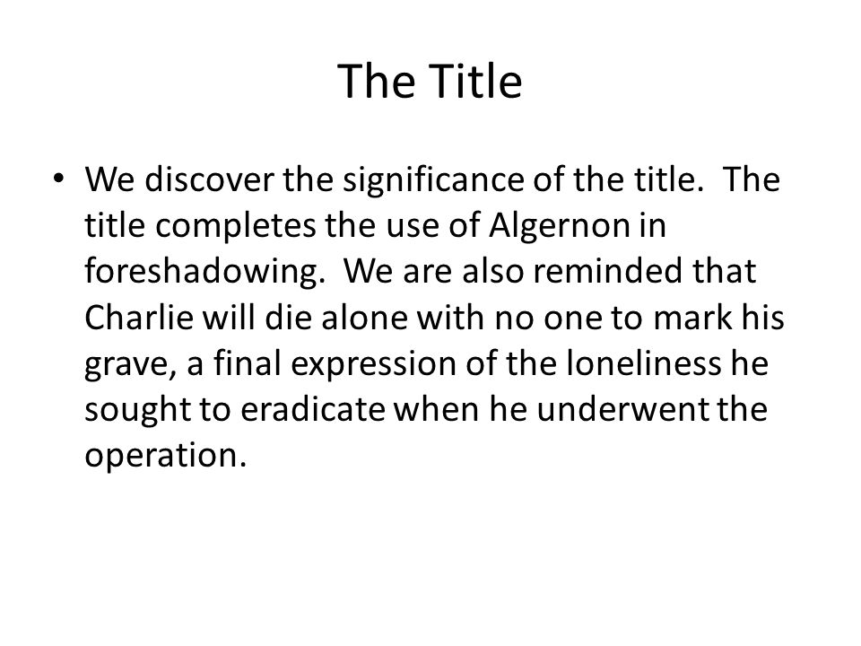 The Title We discover the significance of the title. The title completes the use of Algernon in foreshadowing. We are also reminded that Charlie will
