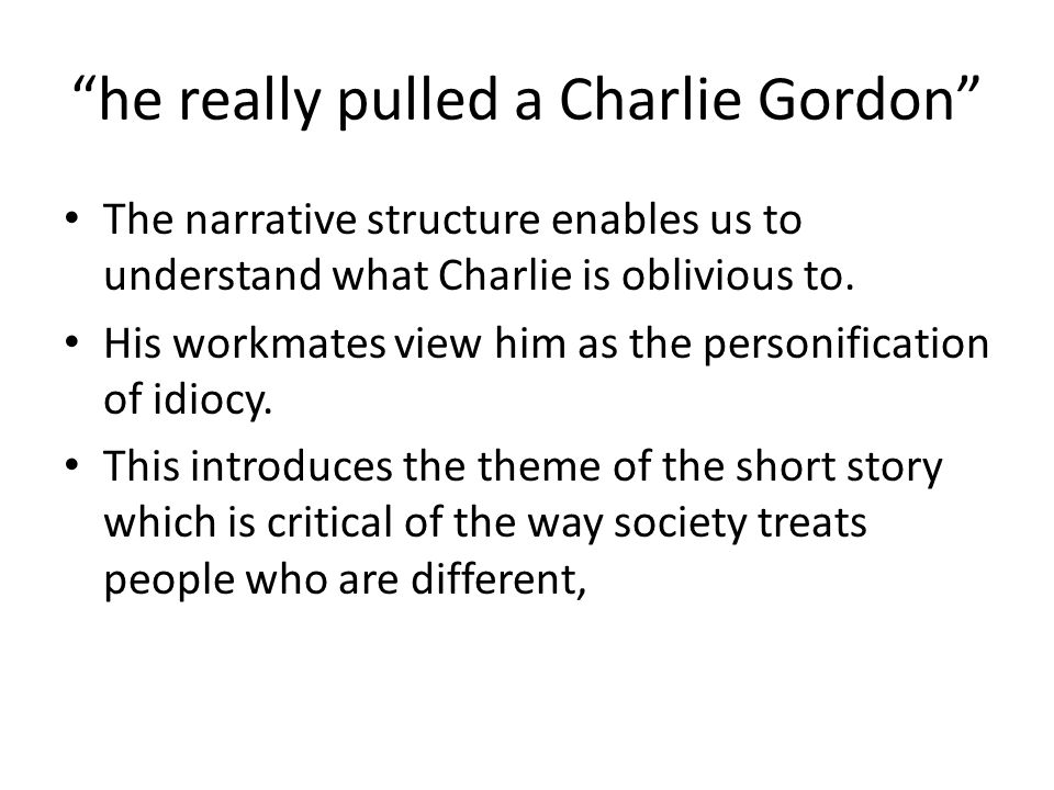 he really pulled a Charlie Gordon The narrative structure enables us to understand what Charlie is oblivious to. His workmates view him as the personi