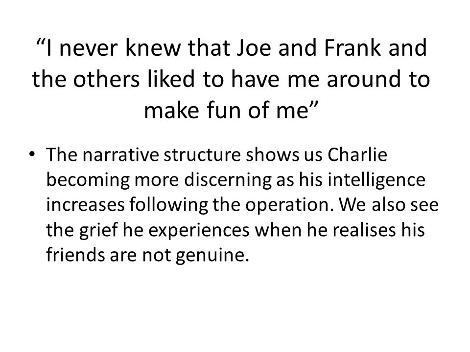 I never knew that Joe and Frank and the others liked to have me around to make fun of me The narrative structure shows us Charlie becoming more discer