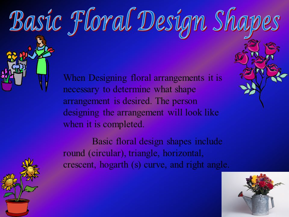 When Designing floral arrangements it is necessary to determine what shape arrangement is desired. The person designing the arrangement will look like