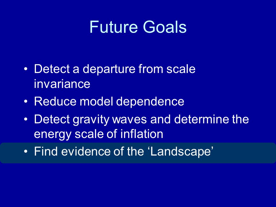 Future Goals Detect a departure from scale invariance Reduce model dependence Detect gravity waves and determine the energy scale of inflation Find evidence of the Landscape