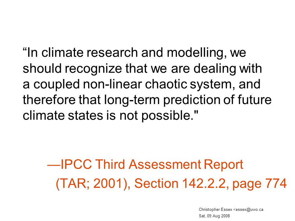 In climate research and modelling, we should recognize that we are dealing with a coupled non-linear chaotic system, and therefore that long-term prediction of future climate states is not possible.