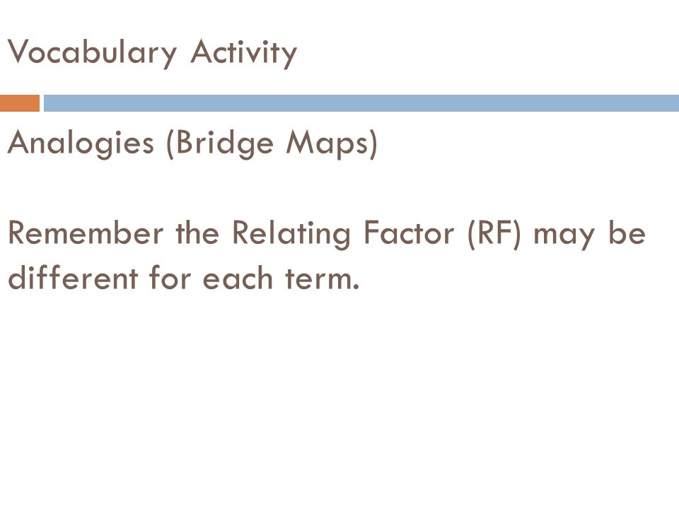 Vocabulary Activity Analogies (Bridge Maps) Remember the Relating Factor (RF) may be different for each term.