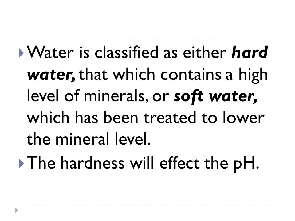 Water is classified as either hard water, that which contains a high level of minerals, or soft water, which has been treated to lower the mineral lev