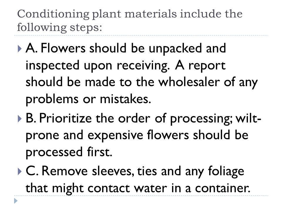 Conditioning plant materials include the following steps: A. Flowers should be unpacked and inspected upon receiving. A report should be made to the w