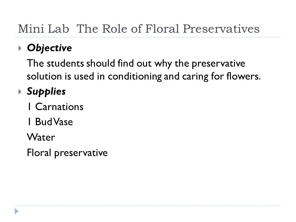 Mini Lab The Role of Floral Preservatives Objective The students should find out why the preservative solution is used in conditioning and caring for