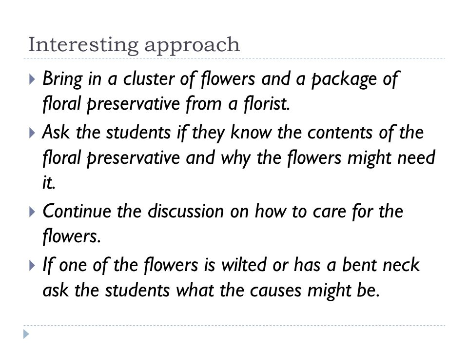 Interesting approach Bring in a cluster of flowers and a package of floral preservative from a florist. Ask the students if they know the contents of