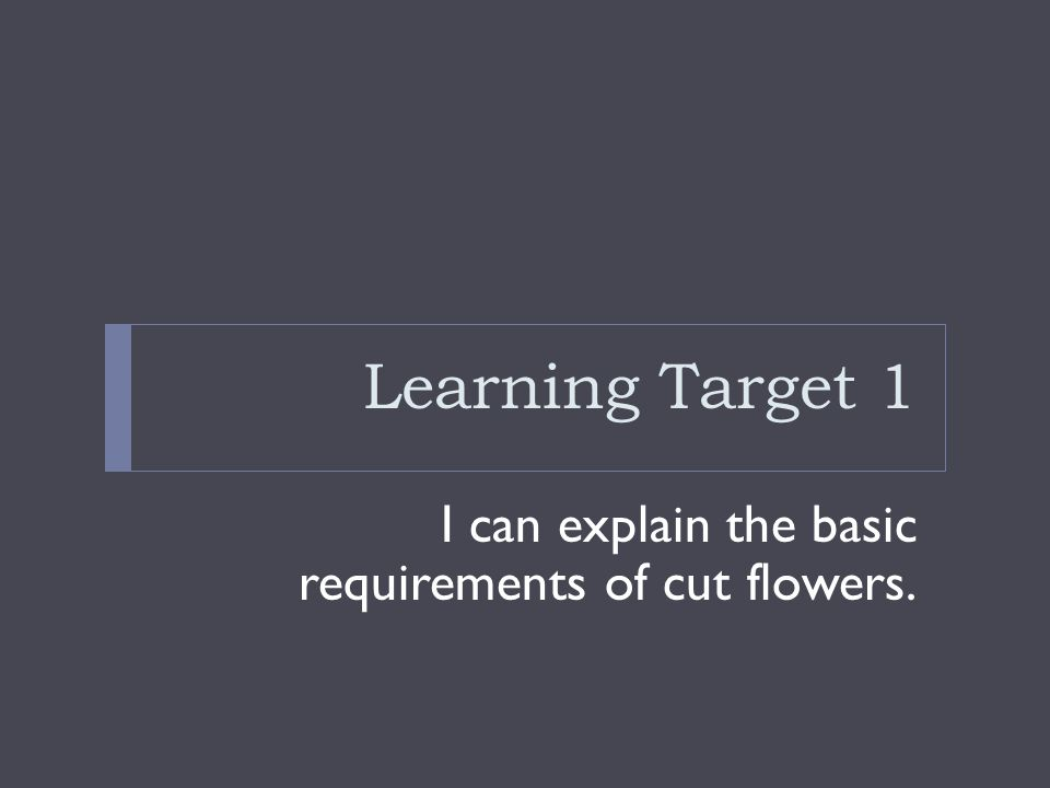Learning Target 1 I can explain the basic requirements of cut flowers.
