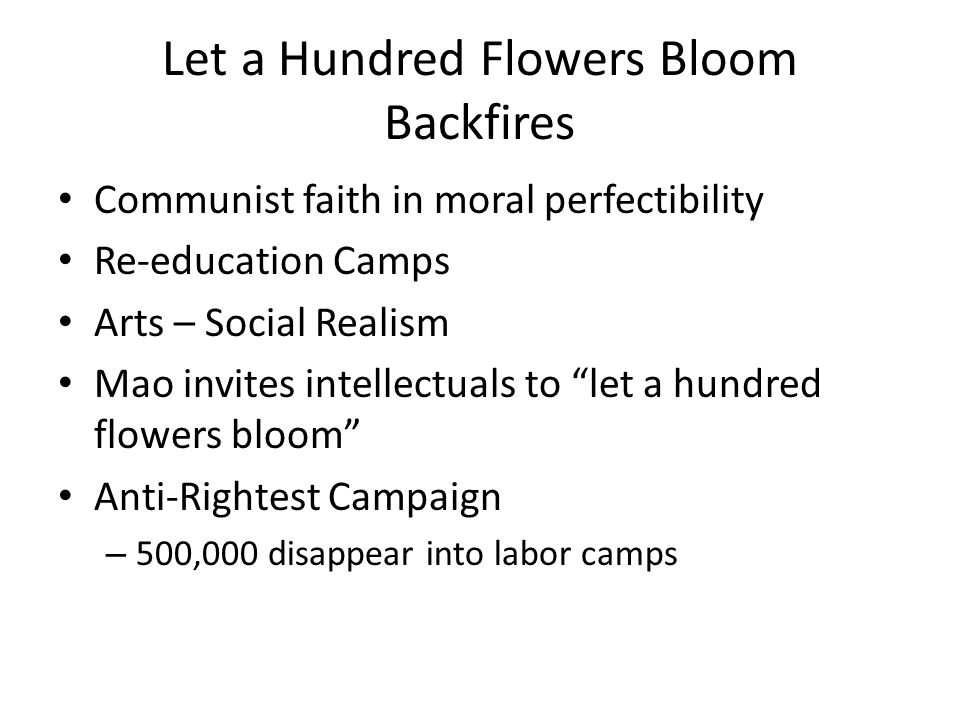 Let a Hundred Flowers Bloom Backfires Communist faith in moral perfectibility Re-education Camps Arts – Social Realism Mao invites intellectuals to le