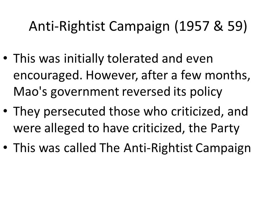 Anti-Rightist Campaign (1957 & 59) This was initially tolerated and even encouraged. However, after a few months, Mao's government reversed its policy