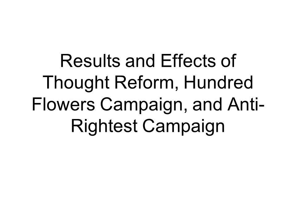Results and Effects of Thought Reform, Hundred Flowers Campaign, and Anti- Rightest Campaign