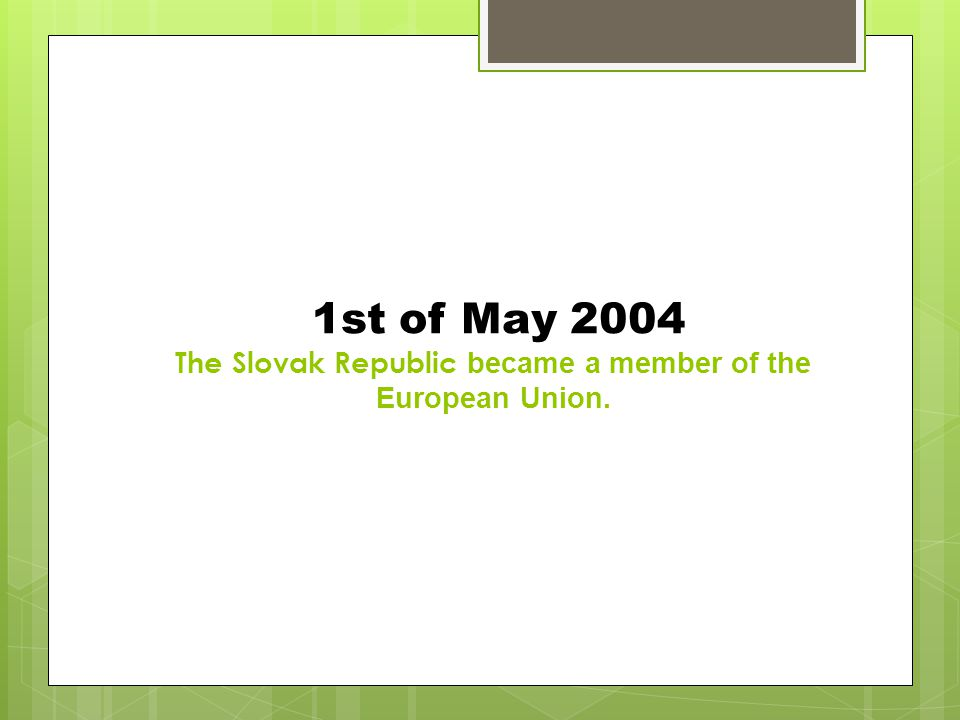 1st of May 2004 The Slovak Republic became a member of the European Union.