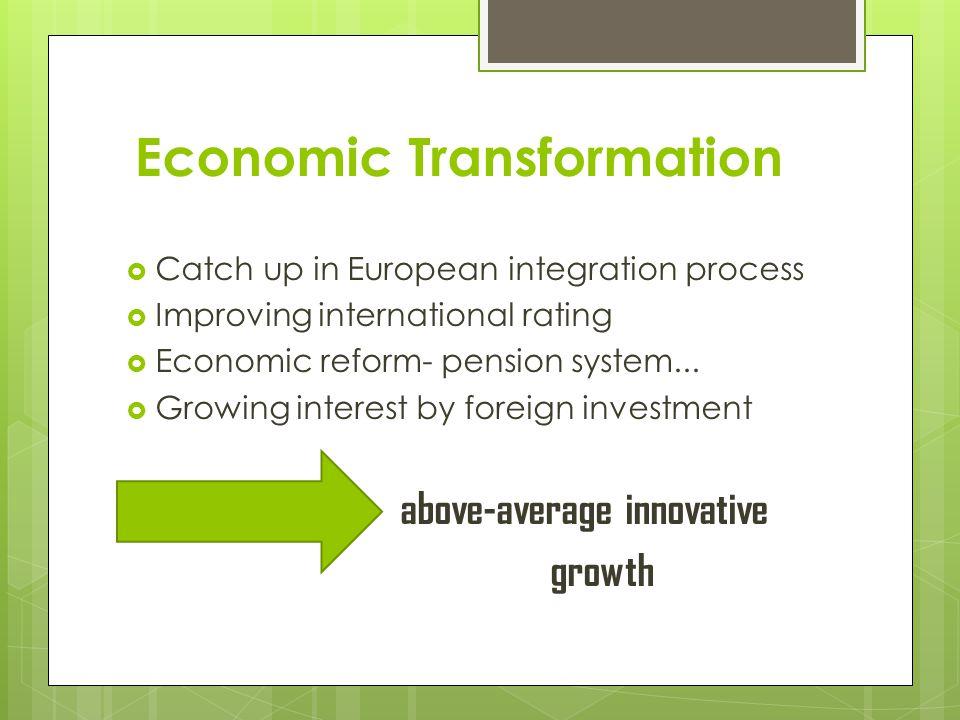 Economic Transformation Catch up in European integration process Improving international rating Economic reform- pension system...