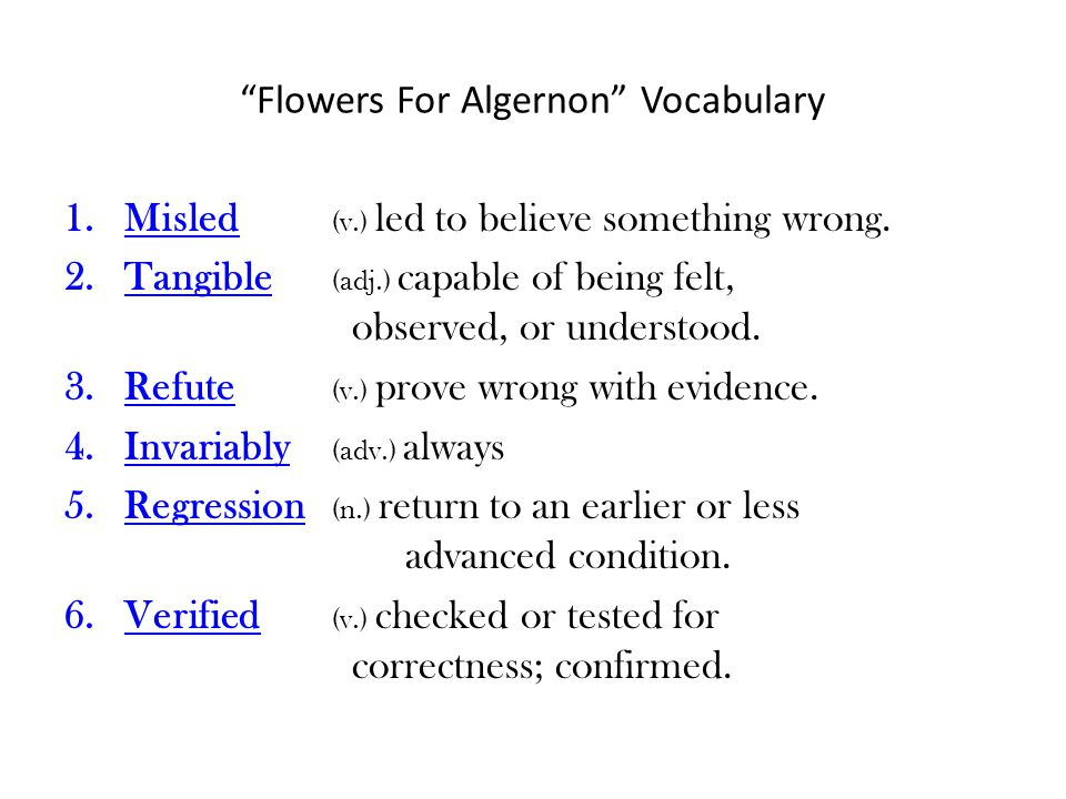 Flowers For Algernon Vocabulary 1.Misled (v.) led to believe something wrong. 2.Tangible (adj.) capable of being felt, observed, or understood. 3.Refu