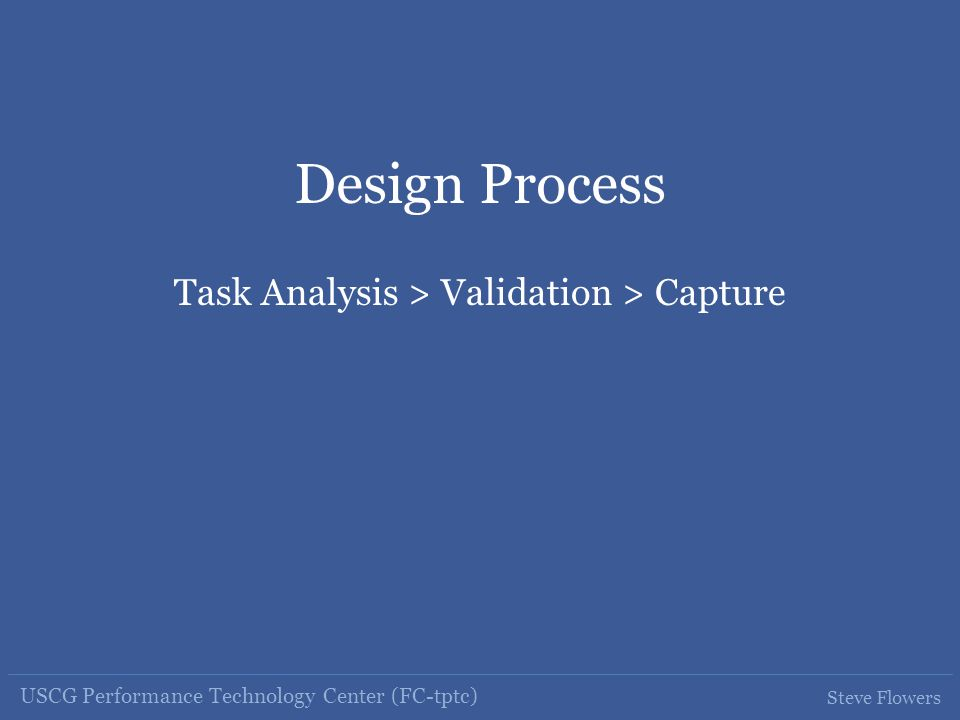 USCG Performance Technology Center (FC-tptc) Steve Flowers Design Process Task Analysis > Validation > Capture