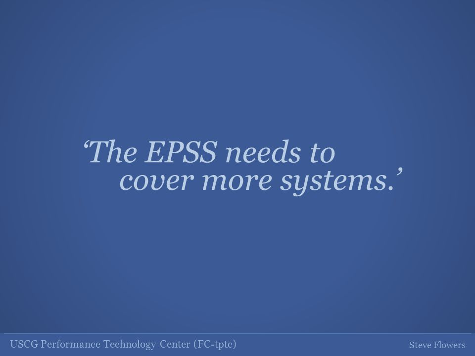 USCG Performance Technology Center (FC-tptc) Steve Flowers The EPSS needs to cover more systems.
