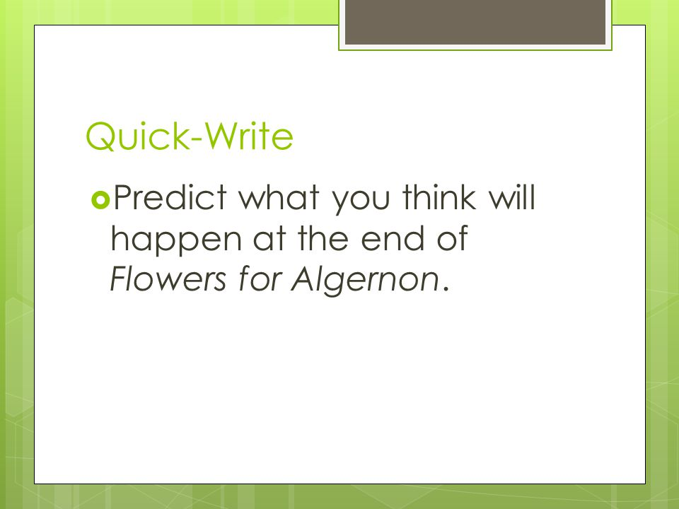 Quick-Write Predict what you think will happen at the end of Flowers for Algernon.