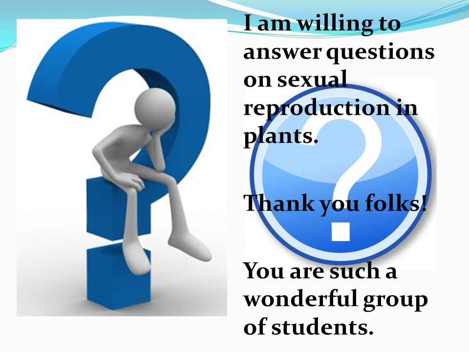 I am willing to answer questions on sexual reproduction in plants. Thank you folks! You are such a wonderful group of students.