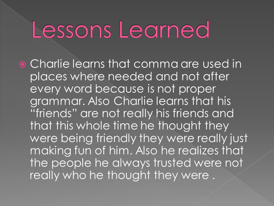 Charlie learns that comma are used in places where needed and not after every word because is not proper grammar.
