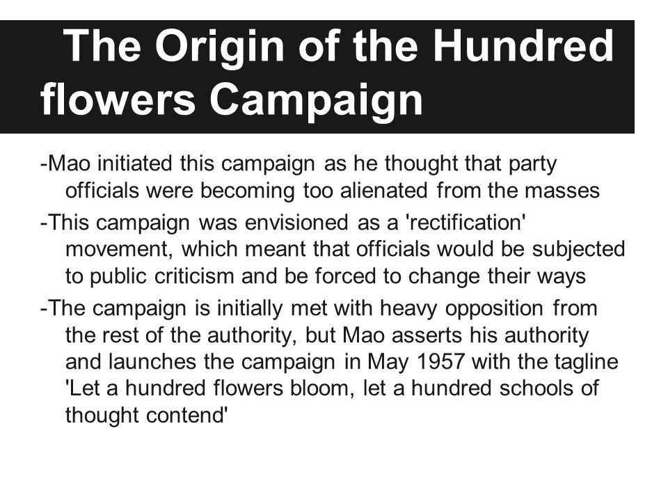 The Origin of the Hundred flowers Campaign -Mao initiated this campaign as he thought that party officials were becoming too alienated from the masses -This campaign was envisioned as a rectification movement, which meant that officials would be subjected to public criticism and be forced to change their ways -The campaign is initially met with heavy opposition from the rest of the authority, but Mao asserts his authority and launches the campaign in May 1957 with the tagline Let a hundred flowers bloom, let a hundred schools of thought contend