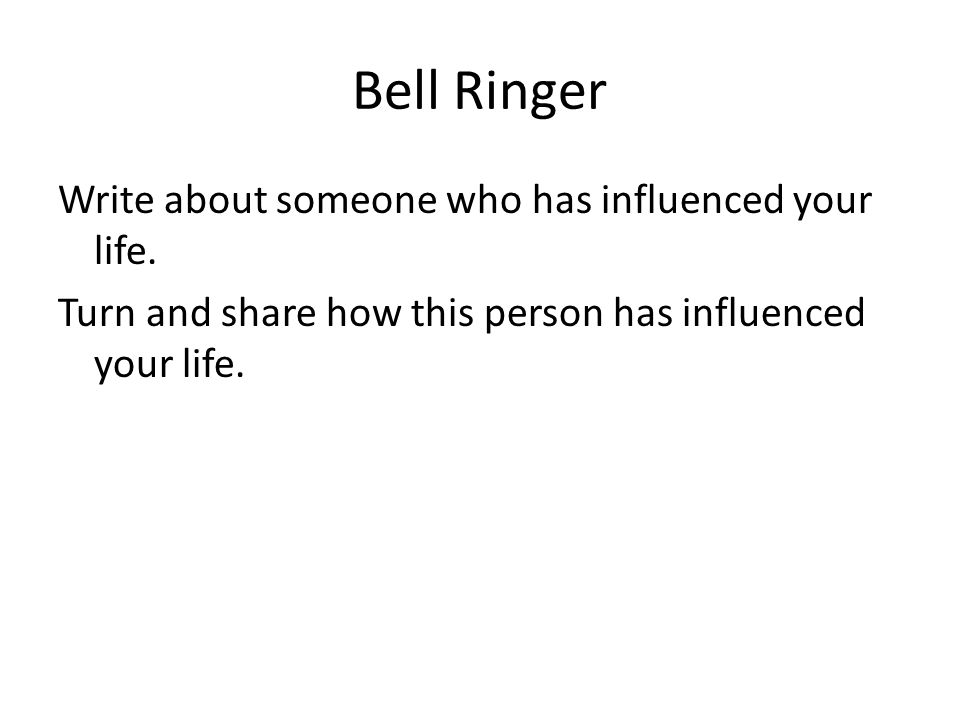 Bell Ringer Write about someone who has influenced your life.