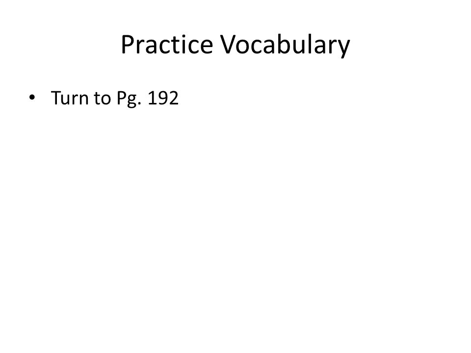 Practice Vocabulary Turn to Pg. 192