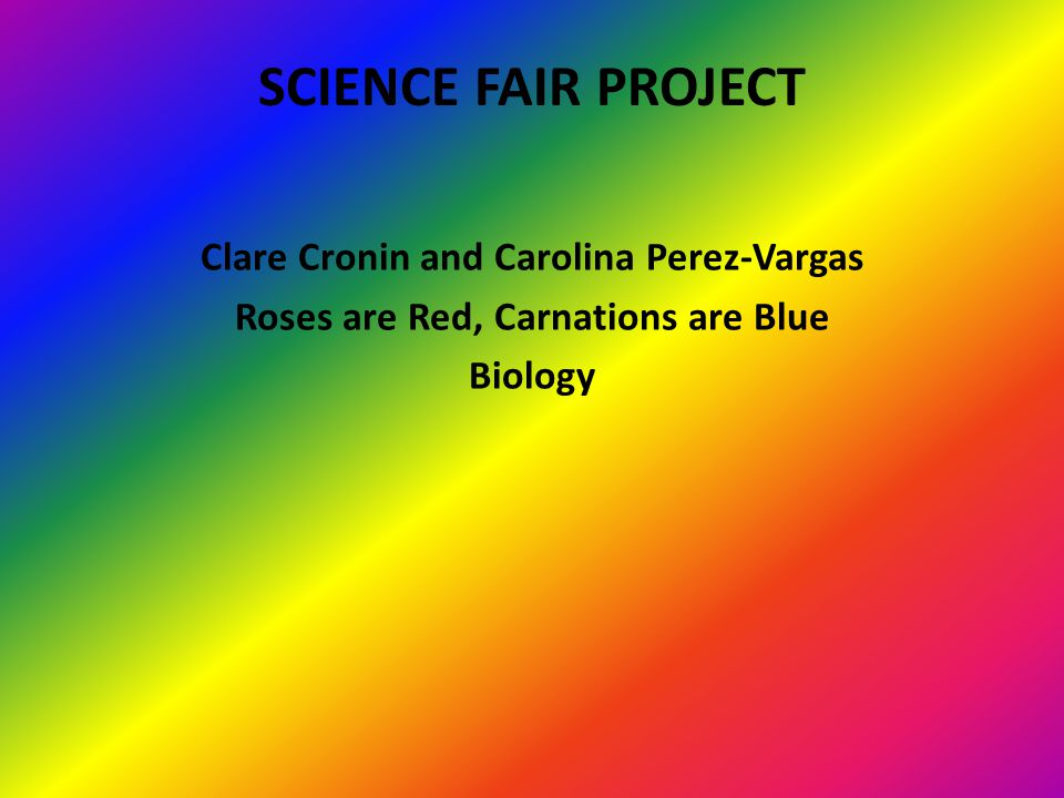 SCIENCE FAIR PROJECT Clare Cronin and Carolina Perez-Vargas Roses are Red, Carnations are Blue Biology